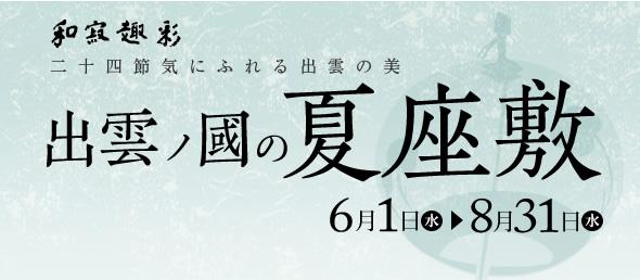 由志園 出雲ノ國の夏座敷 6/1(水)~8/31(水)